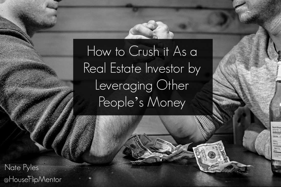 How to Crush it As a Real Estate Investor by Leveraging Other People's Money